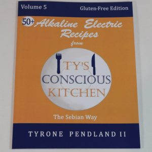 NEW! Vol. 5 Paperback: Gluten-Free Alkaline Electric Recipes from Ty's Conscious Kitchen The Sebian Way